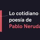 Lo cotidiano en la poesía de Pablo Neruda
