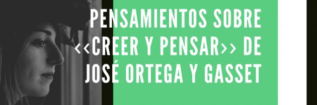Pensamientos sobre ‹‹Creer y pensar›› de José Ortega y Gasset